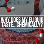 Why Does My E-liquid Taste…Chemical-ly?