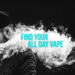 Have You Found Your All Day Vape?